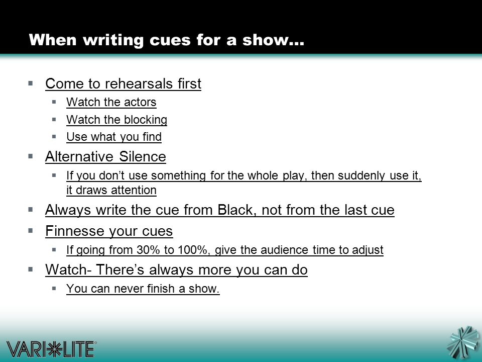 When writing cues for a show…  Come to rehearsals first  Watch the actors  Watch the blocking  Use what you find  Alternative Silence  If you don't use something for the whole play, then suddenly use it, it draws attention  Always write the cue from Black, not from the last cue  Finnesse your cues  If going from 30% to 100%, give the audience time to adjust  Watch- There's always more you can do  You can never finish a show.