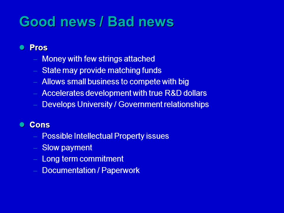 Good news / Bad news Pros Pros  Money with few strings attached  State may provide matching funds  Allows small business to compete with big  Accelerates development with true R&D dollars  Develops University / Government relationships Cons Cons  Possible Intellectual Property issues  Slow payment  Long term commitment  Documentation / Paperwork
