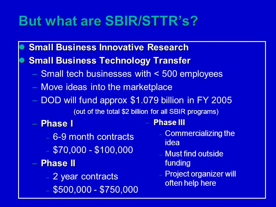 Small Business Innovative Research Small Business Innovative Research Small Business Technology Transfer Small Business Technology Transfer  Small tech businesses with < 500 employees  Move ideas into the marketplace  DOD will fund approx $1.079 billion in FY 2005 (out of the total $2 billion for all SBIR programs)  Phase I  6-9 month contracts  $70,000 - $100,000  Phase II  2 year contracts  $500,000 - $750,000 But what are SBIR/STTR's.