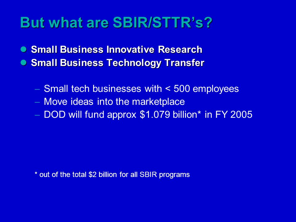 Small Business Innovative Research Small Business Innovative Research Small Business Technology Transfer Small Business Technology Transfer  Small tech businesses with < 500 employees  Move ideas into the marketplace  DOD will fund approx $1.079 billion* in FY 2005 * out of the total $2 billion for all SBIR programs But what are SBIR/STTR's