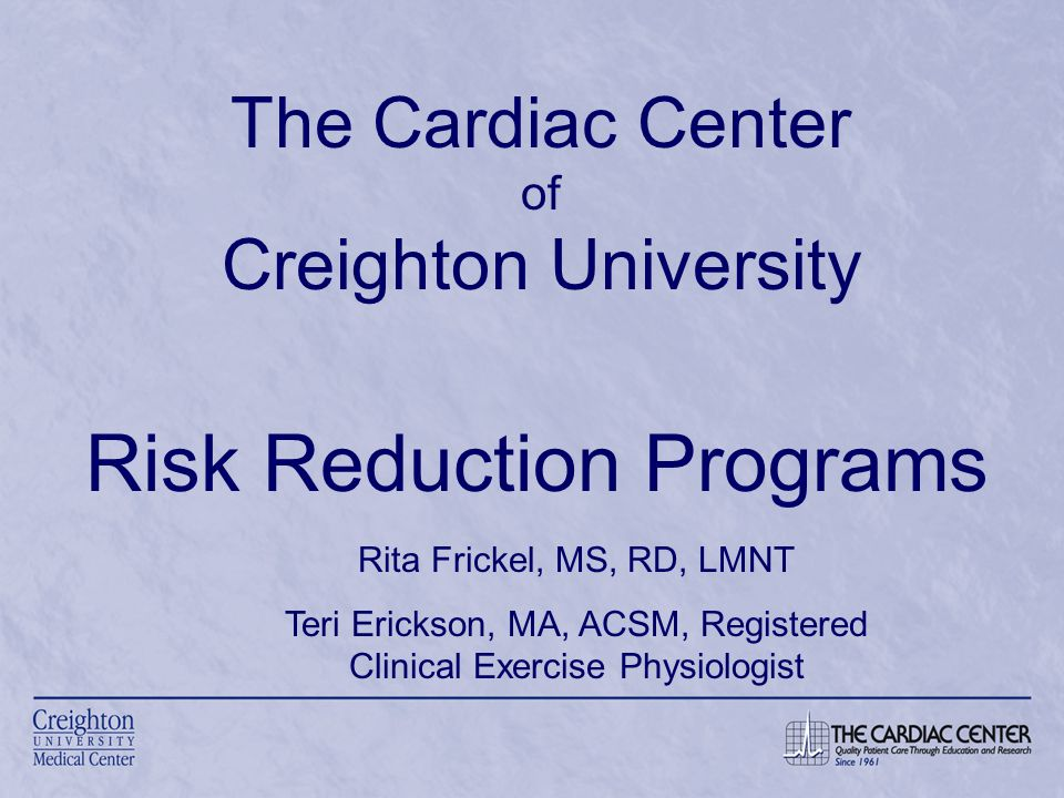 The Cardiac Center of Creighton University Risk Reduction Programs Rita Frickel, MS, RD, LMNT Teri Erickson, MA, ACSM, Registered Clinical Exercise Physiologist