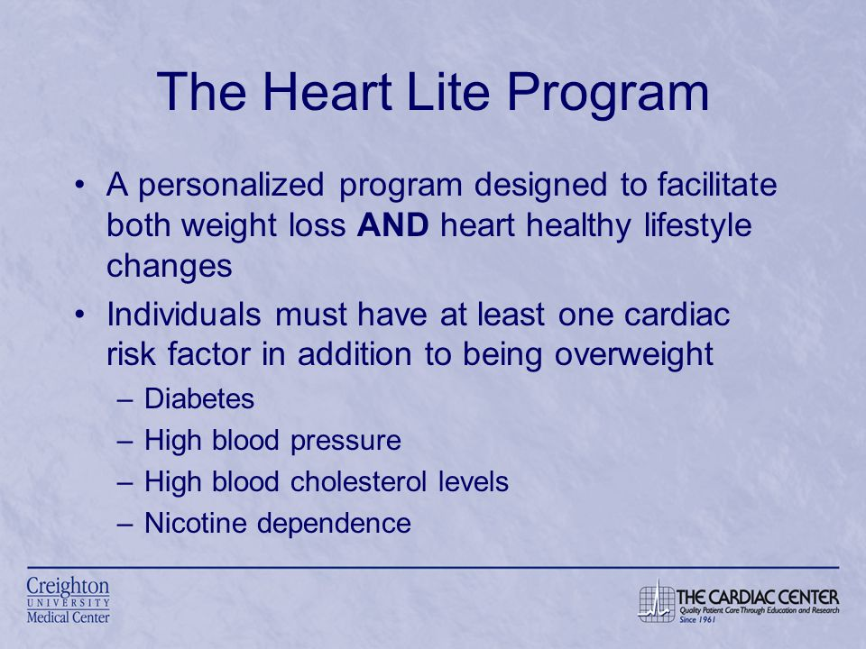 The Heart Lite Program A personalized program designed to facilitate both weight loss AND heart healthy lifestyle changes Individuals must have at least one cardiac risk factor in addition to being overweight –Diabetes –High blood pressure –High blood cholesterol levels –Nicotine dependence
