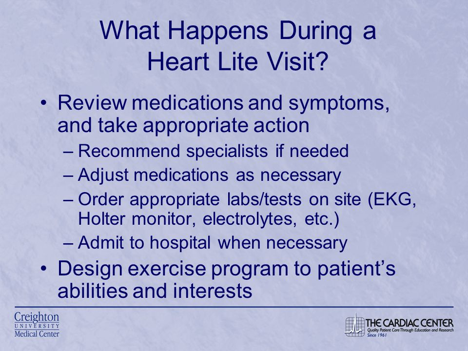 Review medications and symptoms, and take appropriate action –Recommend specialists if needed –Adjust medications as necessary –Order appropriate labs/tests on site (EKG, Holter monitor, electrolytes, etc.) –Admit to hospital when necessary Design exercise program to patient's abilities and interests What Happens During a Heart Lite Visit