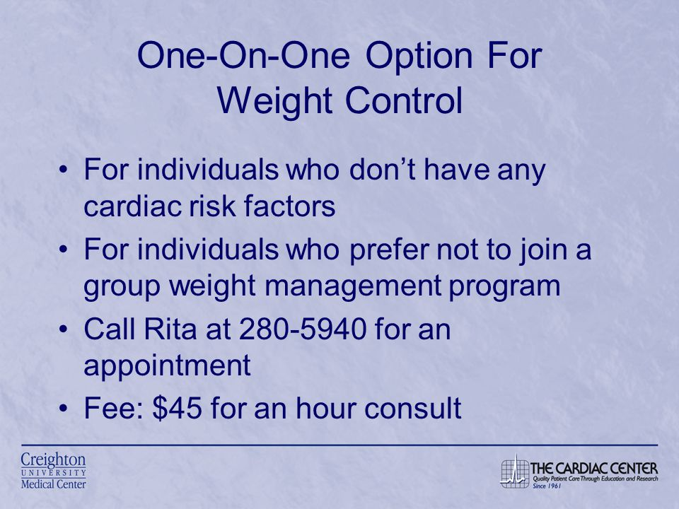 One-On-One Option For Weight Control For individuals who don't have any cardiac risk factors For individuals who prefer not to join a group weight management program Call Rita at 280-5940 for an appointment Fee: $45 for an hour consult