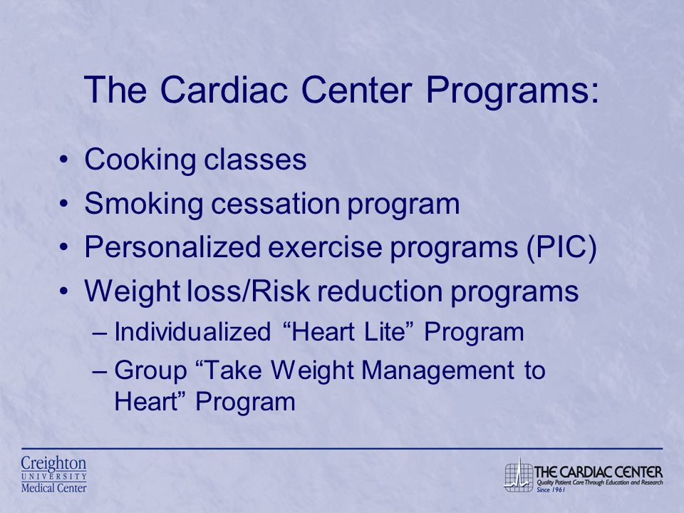 The Cardiac Center Programs: Cooking classes Smoking cessation program Personalized exercise programs (PIC) Weight loss/Risk reduction programs –Individualized Heart Lite Program –Group Take Weight Management to Heart Program