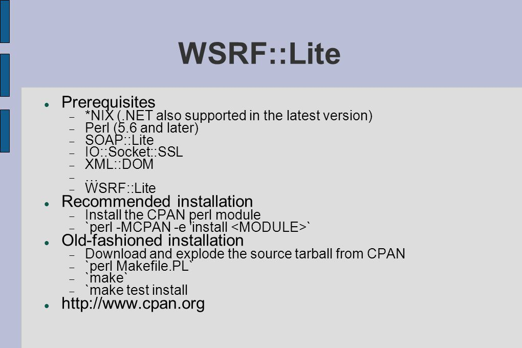 WSRF::Lite Prerequisites  *NIX (.NET also supported in the latest version)  Perl (5.6 and later)  SOAP::Lite  IO::Socket::SSL  XML::DOM  …  WSRF::Lite Recommended installation  Install the CPAN perl module  `perl -MCPAN -e install ` Old-fashioned installation  Download and explode the source tarball from CPAN  `perl Makefile.PL`  `make`  `make test install http://www.cpan.org