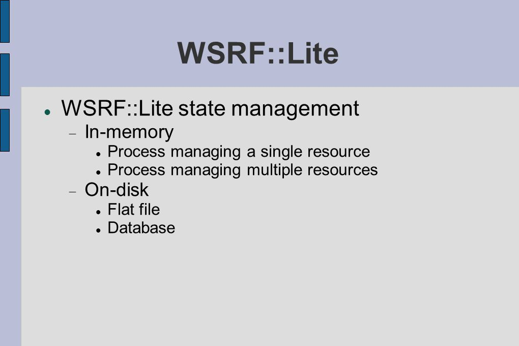 WSRF::Lite WSRF::Lite state management  In-memory Process managing a single resource Process managing multiple resources  On-disk Flat file Database