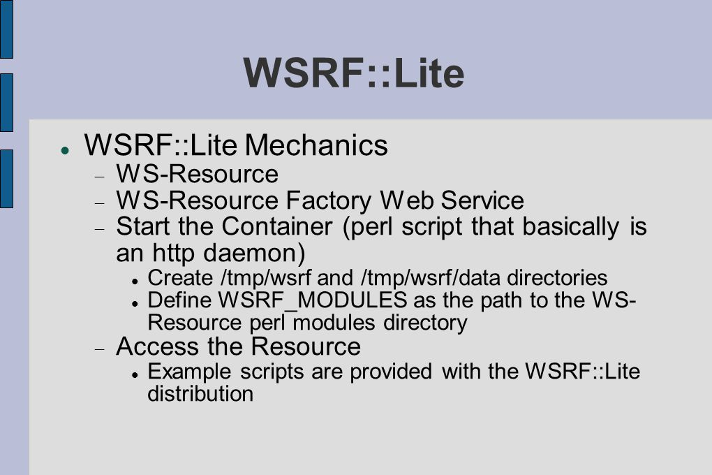 WSRF::Lite WSRF::Lite Mechanics  WS-Resource  WS-Resource Factory Web Service  Start the Container (perl script that basically is an http daemon) Create /tmp/wsrf and /tmp/wsrf/data directories Define WSRF_MODULES as the path to the WS- Resource perl modules directory  Access the Resource Example scripts are provided with the WSRF::Lite distribution