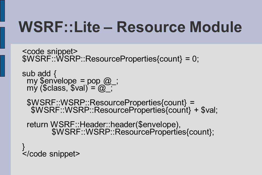 WSRF::Lite – Resource Module $WSRF::WSRP::ResourceProperties{count} = 0; sub add { my $envelope = pop @_; my ($class, $val) = @_; $WSRF::WSRP::ResourceProperties{count} = $WSRF::WSRP::ResourceProperties{count} + $val; return WSRF::Header::header($envelope), $WSRF::WSRP::ResourceProperties{count}; }