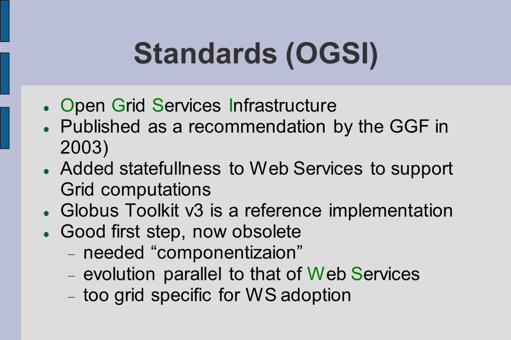 Standards (OGSI)‏ Open Grid Services Infrastructure Published as a recommendation by the GGF in 2003)‏ Added statefullness to Web Services to support Grid computations Globus Toolkit v3 is a reference implementation Good first step, now obsolete  needed componentizaion  evolution parallel to that of Web Services  too grid specific for WS adoption