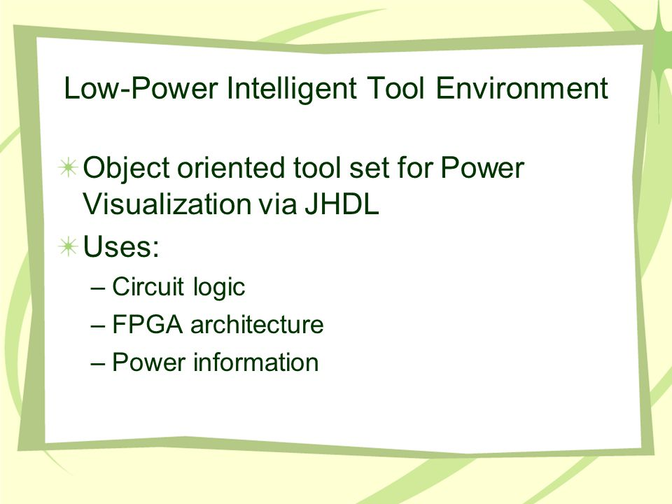 Low-Power Intelligent Tool Environment Object oriented tool set for Power Visualization via JHDL Uses: –Circuit logic –FPGA architecture –Power inform
