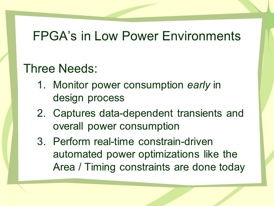 FPGA's in Low Power Environments Three Needs: 1.Monitor power consumption early in design process 2.Captures data-dependent transients and overall pow