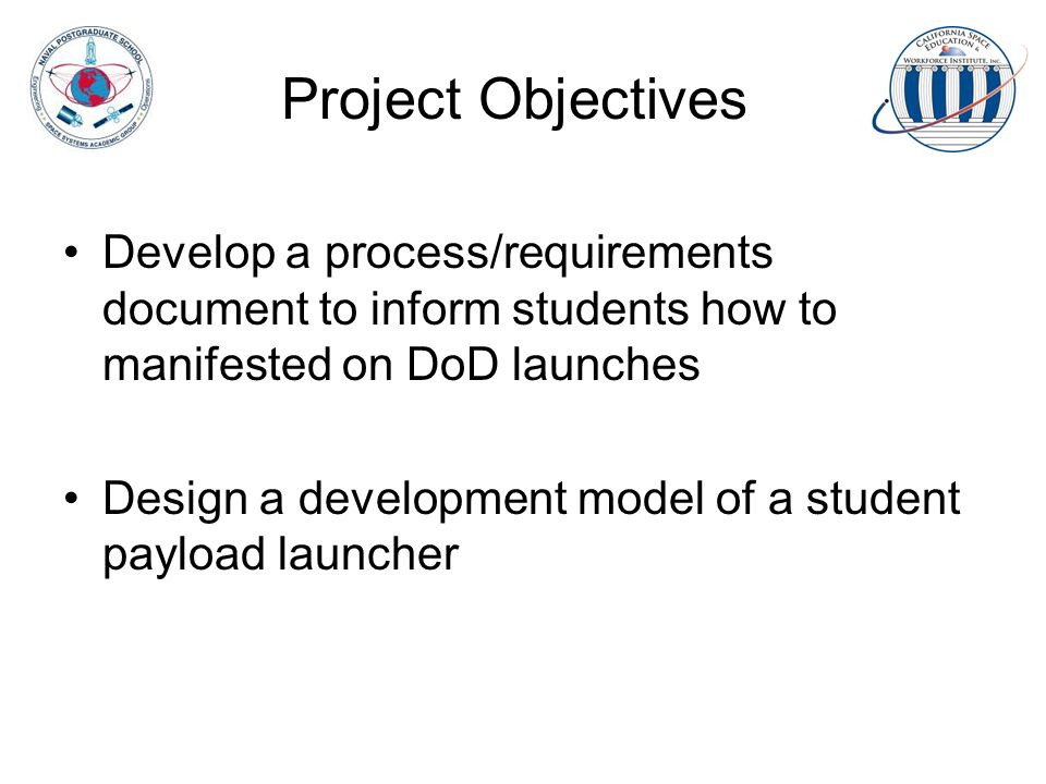 Project Objectives Develop a process/requirements document to inform students how to manifested on DoD launches Design a development model of a student payload launcher