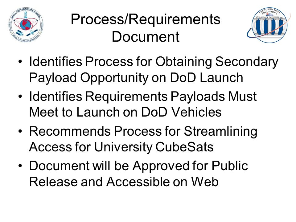 Process/Requirements Document Identifies Process for Obtaining Secondary Payload Opportunity on DoD Launch Identifies Requirements Payloads Must Meet to Launch on DoD Vehicles Recommends Process for Streamlining Access for University CubeSats Document will be Approved for Public Release and Accessible on Web