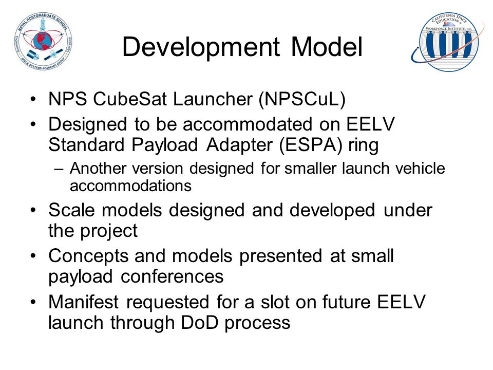 Development Model NPS CubeSat Launcher (NPSCuL) Designed to be accommodated on EELV Standard Payload Adapter (ESPA) ring –Another version designed for smaller launch vehicle accommodations Scale models designed and developed under the project Concepts and models presented at small payload conferences Manifest requested for a slot on future EELV launch through DoD process