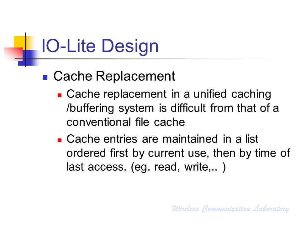 IO-Lite Design Cache Replacement Cache replacement in a unified caching /buffering system is difficult from that of a conventional file cache Cache en