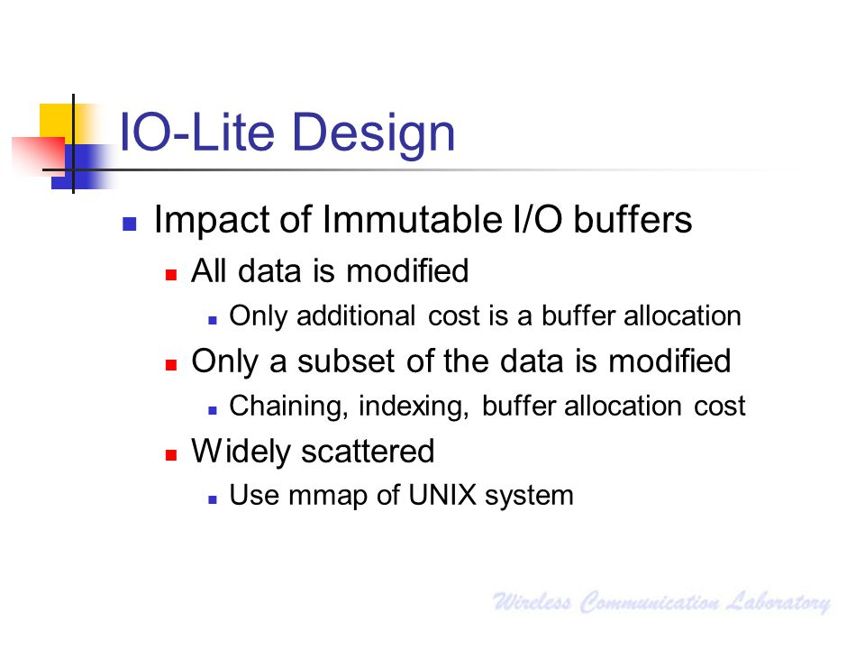 IO-Lite Design Impact of Immutable I/O buffers All data is modified Only additional cost is a buffer allocation Only a subset of the data is modified Chaining, indexing, buffer allocation cost Widely scattered Use mmap of UNIX system
