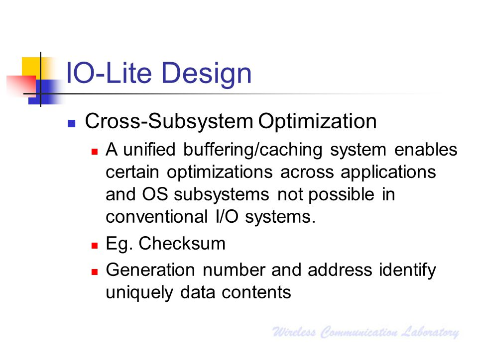 IO-Lite Design Cross-Subsystem Optimization A unified buffering/caching system enables certain optimizations across applications and OS subsystems not possible in conventional I/O systems.