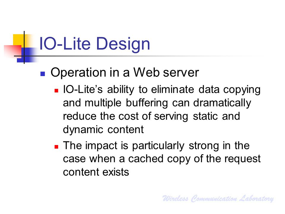 IO-Lite Design Operation in a Web server IO-Lite's ability to eliminate data copying and multiple buffering can dramatically reduce the cost of serving static and dynamic content The impact is particularly strong in the case when a cached copy of the request content exists
