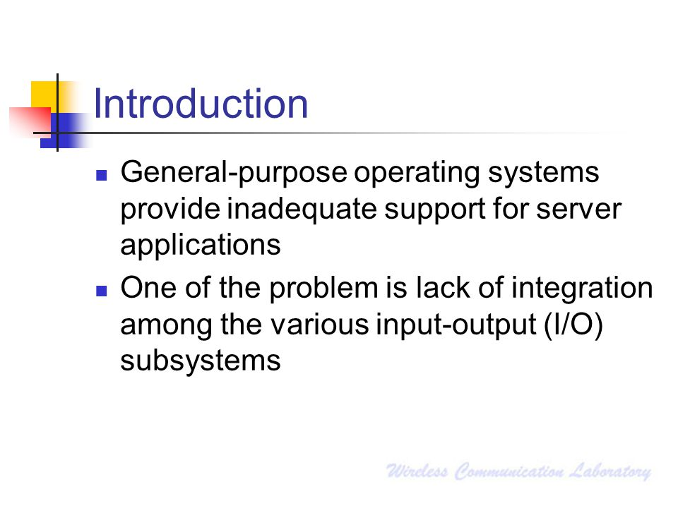 Introduction General-purpose operating systems provide inadequate support for server applications One of the problem is lack of integration among the