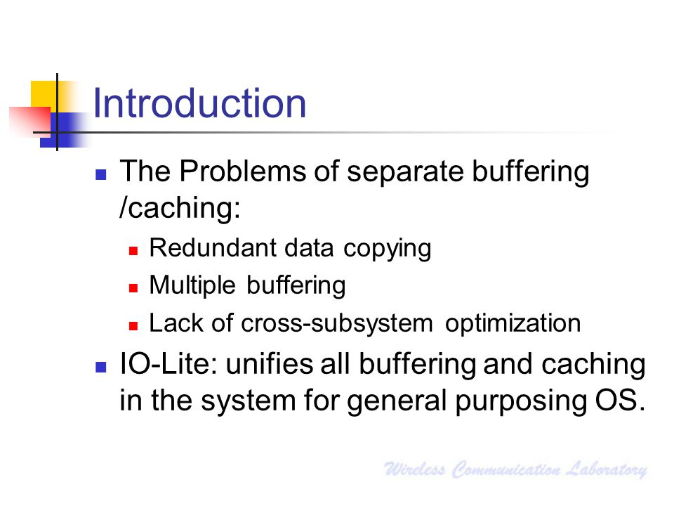 Introduction The Problems of separate buffering /caching: Redundant data copying Multiple buffering Lack of cross-subsystem optimization IO-Lite: unif