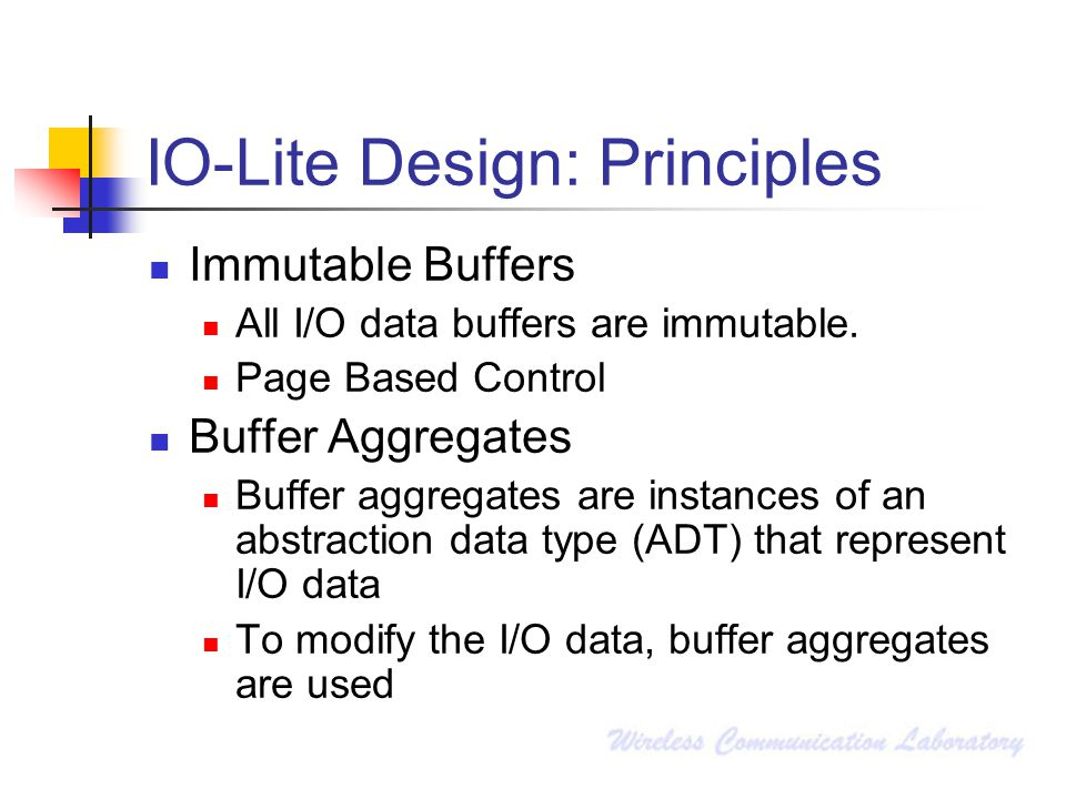 IO-Lite Design: Principles Immutable Buffers All I/O data buffers are immutable. Page Based Control Buffer Aggregates Buffer aggregates are instances