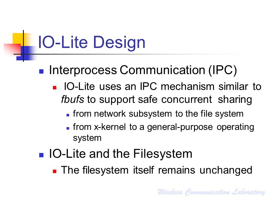 IO-Lite Design Interprocess Communication (IPC) IO-Lite uses an IPC mechanism similar to fbufs to support safe concurrent sharing from network subsystem to the file system from x-kernel to a general-purpose operating system IO-Lite and the Filesystem The filesystem itself remains unchanged