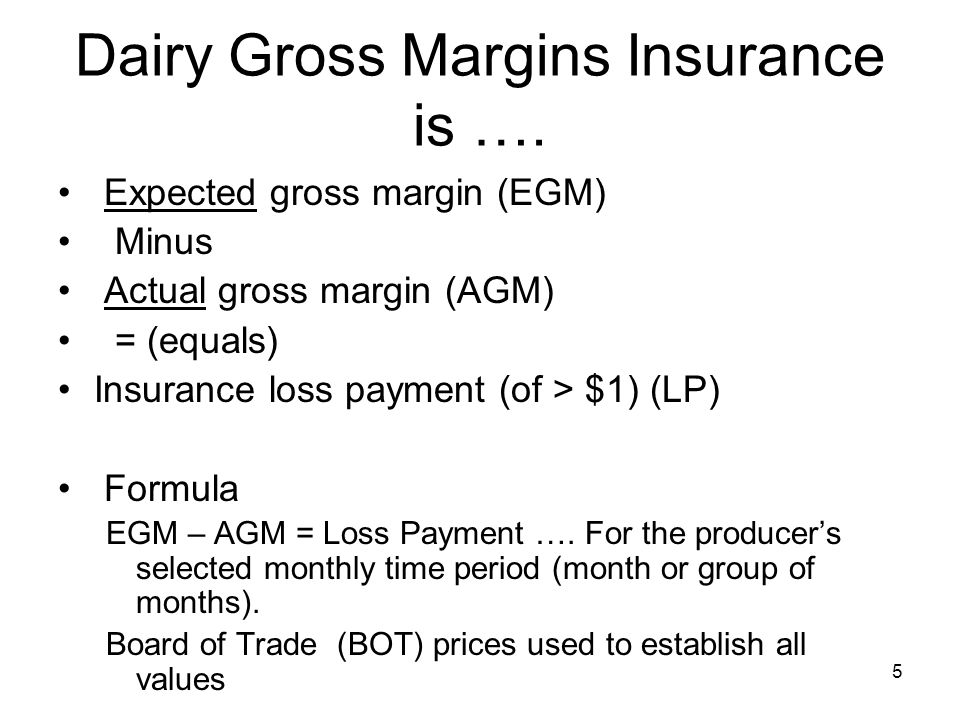 5 Dairy Gross Margins Insurance is …. Expected gross margin (EGM) Minus Actual gross margin (AGM) = (equals) Insurance loss payment (of > $1) (LP) For