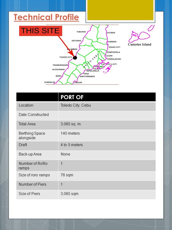 Technical Profile PORT OF LocationToledo City, Cebu Date Constructed Total Area3,065 sq. m. Berthing Space alongside 140 meters Draft4 to 5 meters Bac