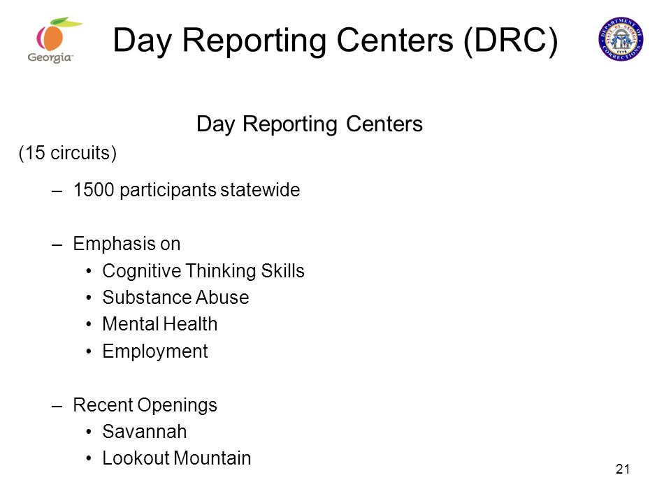 Day Reporting Centers (DRC) Day Reporting Centers (15 circuits) –1500 participants statewide –Emphasis on Cognitive Thinking Skills Substance Abuse Me
