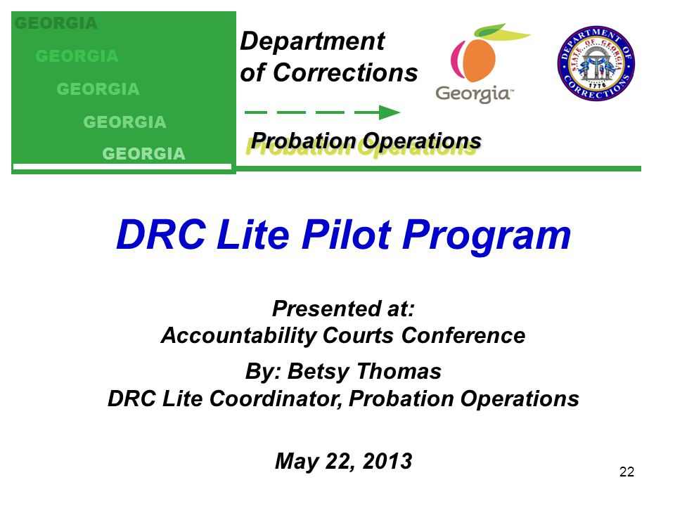Probation Operations Department of Corrections GEORGIA DRC Lite Pilot Program Presented at: Accountability Courts Conference By: Betsy Thomas DRC Lite