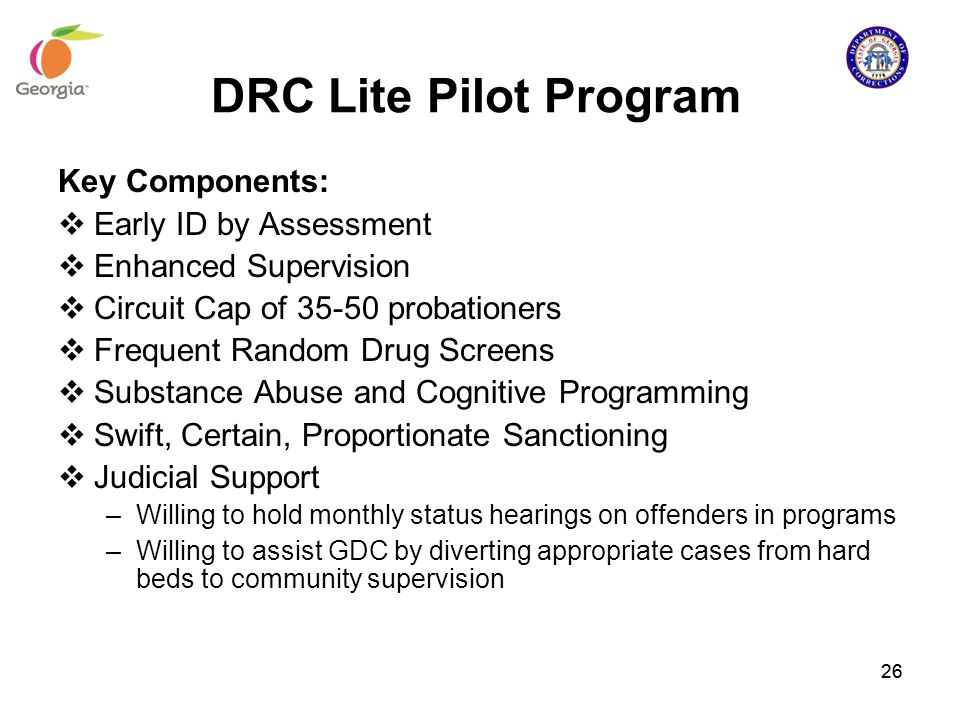 DRC Lite Pilot Program Key Components:  Early ID by Assessment  Enhanced Supervision  Circuit Cap of 35-50 probationers  Frequent Random Drug Scre