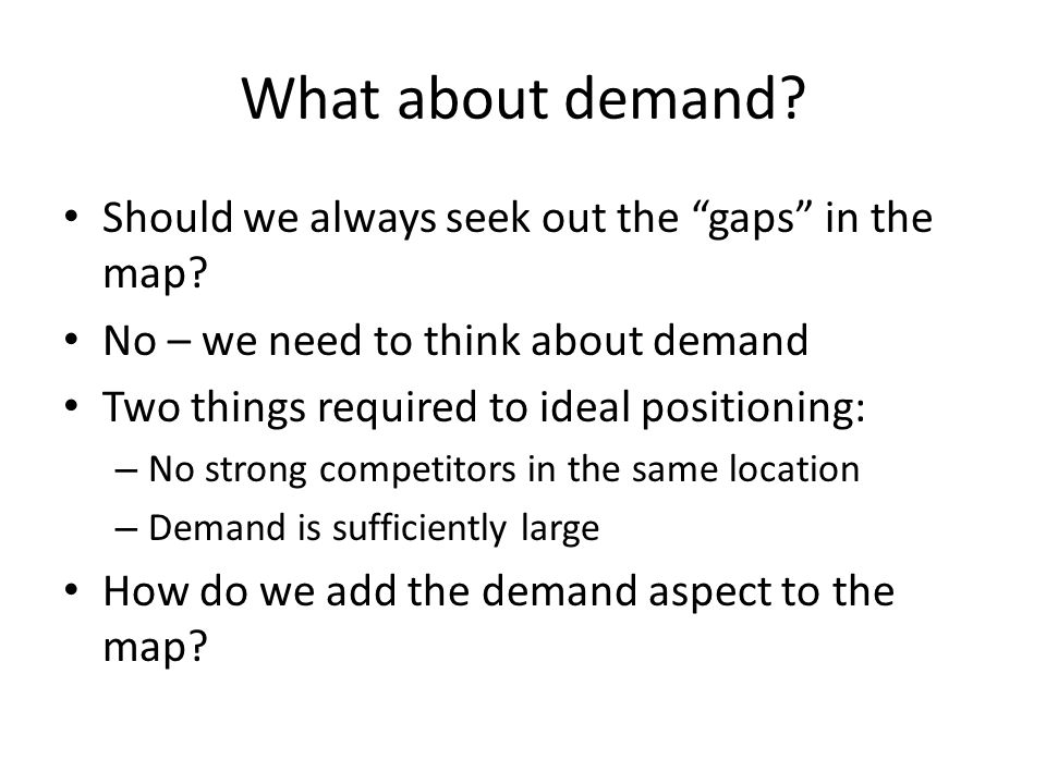 What about demand. Should we always seek out the gaps in the map.