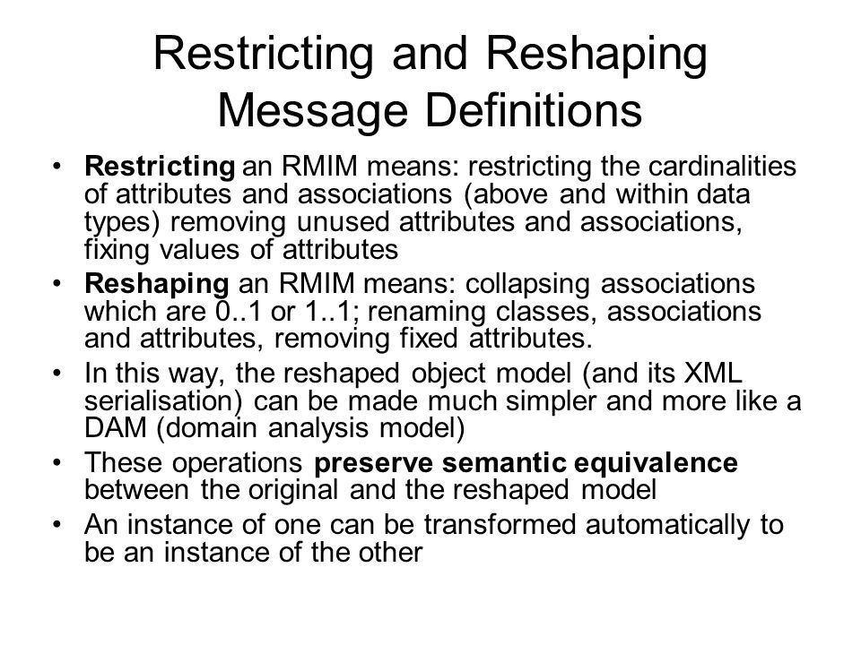 Restricting and Reshaping Message Definitions Restricting an RMIM means: restricting the cardinalities of attributes and associations (above and withi