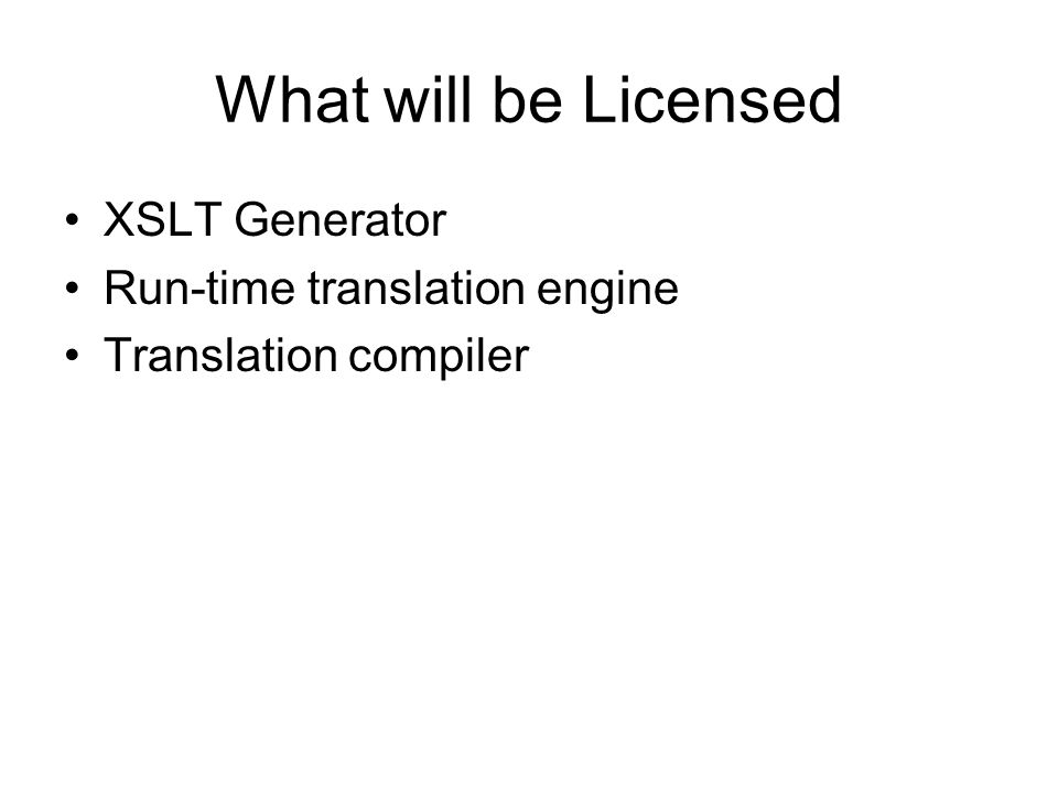 What will be Licensed XSLT Generator Run-time translation engine Translation compiler