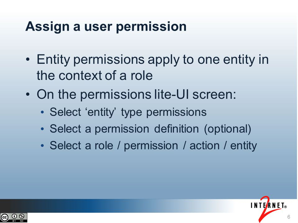 6 Assign a user permission Entity permissions apply to one entity in the context of a role On the permissions lite-UI screen: Select 'entity' type permissions Select a permission definition (optional) Select a role / permission / action / entity