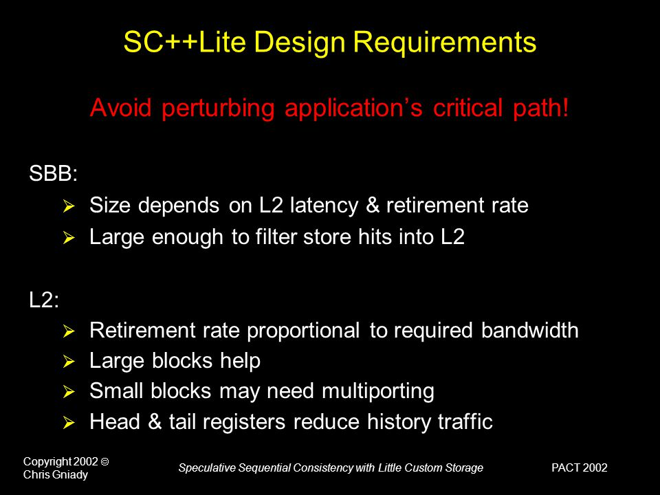 PACT 2002 Copyright 2002  Chris Gniady Speculative Sequential Consistency with Little Custom Storage SC++Lite Design Requirements Avoid perturbing application's critical path.
