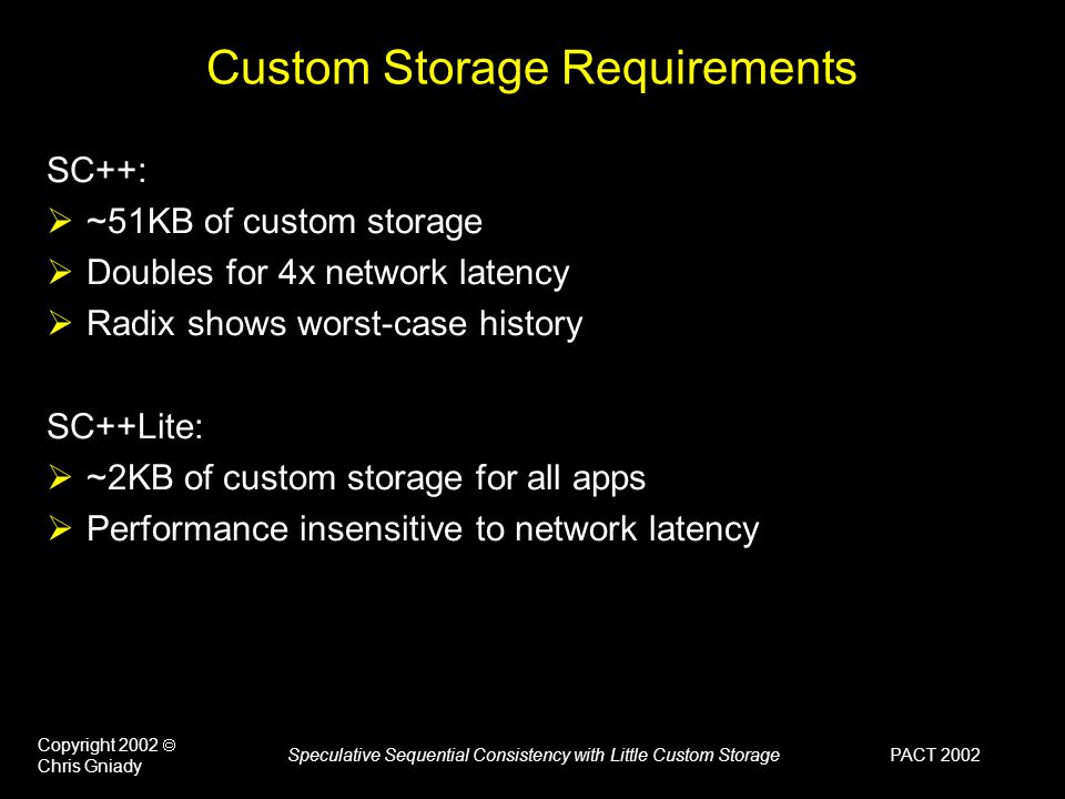 PACT 2002 Copyright 2002  Chris Gniady Speculative Sequential Consistency with Little Custom Storage Custom Storage Requirements SC++:  ~51KB of custom storage  Doubles for 4x network latency  Radix shows worst-case history SC++Lite:  ~2KB of custom storage for all apps  Performance insensitive to network latency