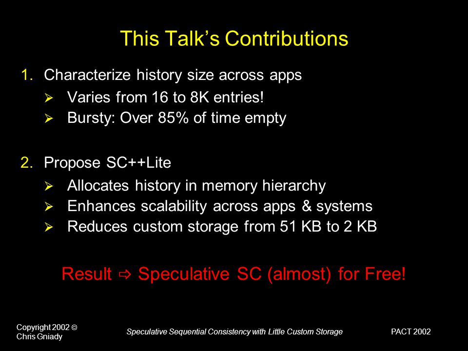 PACT 2002 Copyright 2002  Chris Gniady Speculative Sequential Consistency with Little Custom Storage This Talk's Contributions 1.Characterize history size across apps  Varies from 16 to 8K entries.