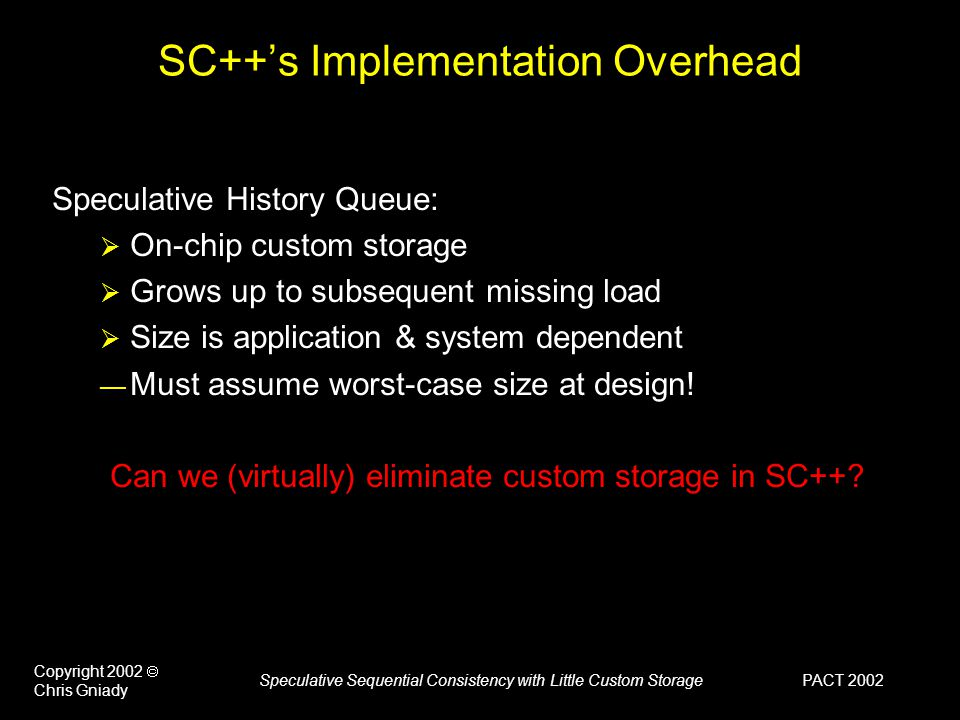 PACT 2002 Copyright 2002  Chris Gniady Speculative Sequential Consistency with Little Custom Storage SC++'s Implementation Overhead Speculative History Queue:  On-chip custom storage  Grows up to subsequent missing load  Size is application & system dependent — Must assume worst-case size at design.