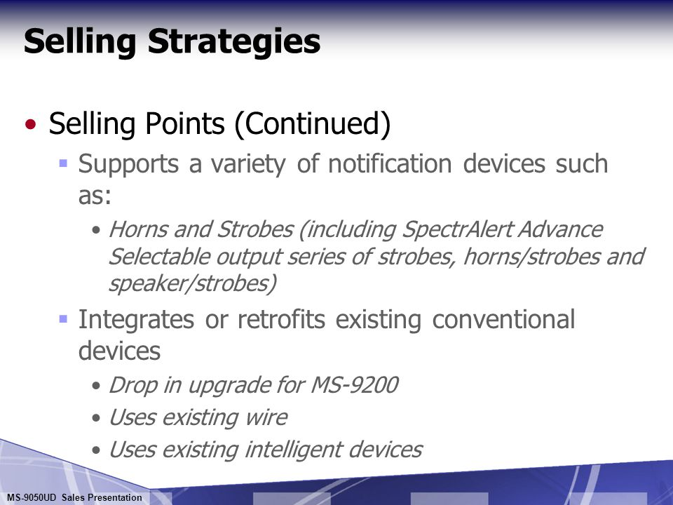 MS-9050UD Sales Presentation Selling Strategies Selling Points  Designed for small-sized installations  User-friendly interface for easier programming and maintenance  Compliance - UL 864 (Fire), NFPA-72 and ULC  Supports a wide range of addressable sensors: Photo, Ion, Beam, Heat detectors, Duct Detectors and all the SLC devices supported by Fire-Lite's larger products