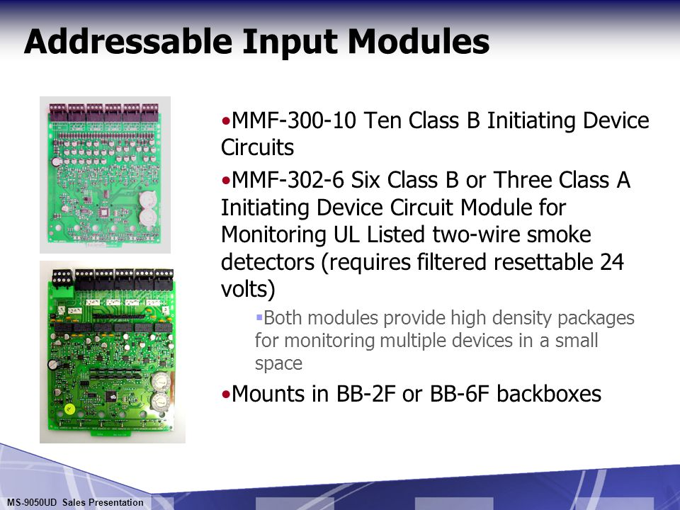 MS-9050UD Sales Presentation Addressable Input Modules MMF-300 Monitor Module  For monitoring a circuit of normally-open contact conventional alarm initiating devices MMF-302 Monitor Module  For monitoring 2-Wire Smoke Detectors (requires filtered resettable 24 volts) Can be used to retrofit conventional systems to Addressable without costly detector replacement MDF-300 Dual Monitor Module  For monitoring normally-open contact alarm initiating devices  NFPA Style B only  Assumes two sequential addresses on the SLC Provides convenience for monitoring two doors or HVAC fans/dampers and other normally open contacts