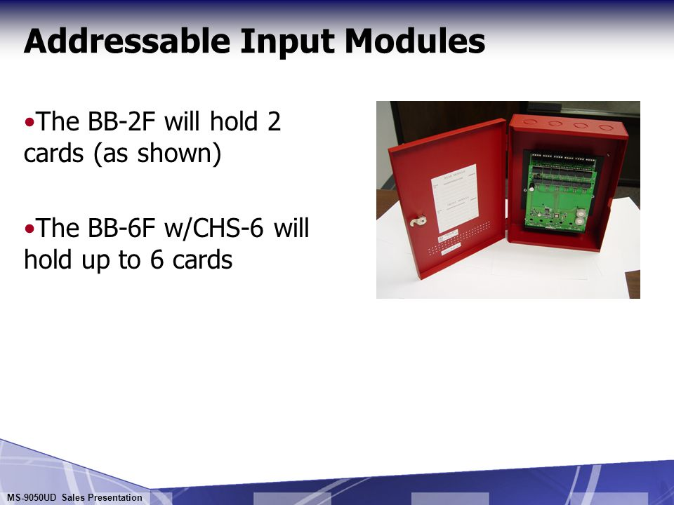 MS-9050UD Sales Presentation Addressable Input Modules MMF-300-10 Ten Class B Initiating Device Circuits MMF-302-6 Six Class B or Three Class A Initiating Device Circuit Module for Monitoring UL Listed two-wire smoke detectors (requires filtered resettable 24 volts)  Both modules provide high density packages for monitoring multiple devices in a small space Mounts in BB-2F or BB-6F backboxes