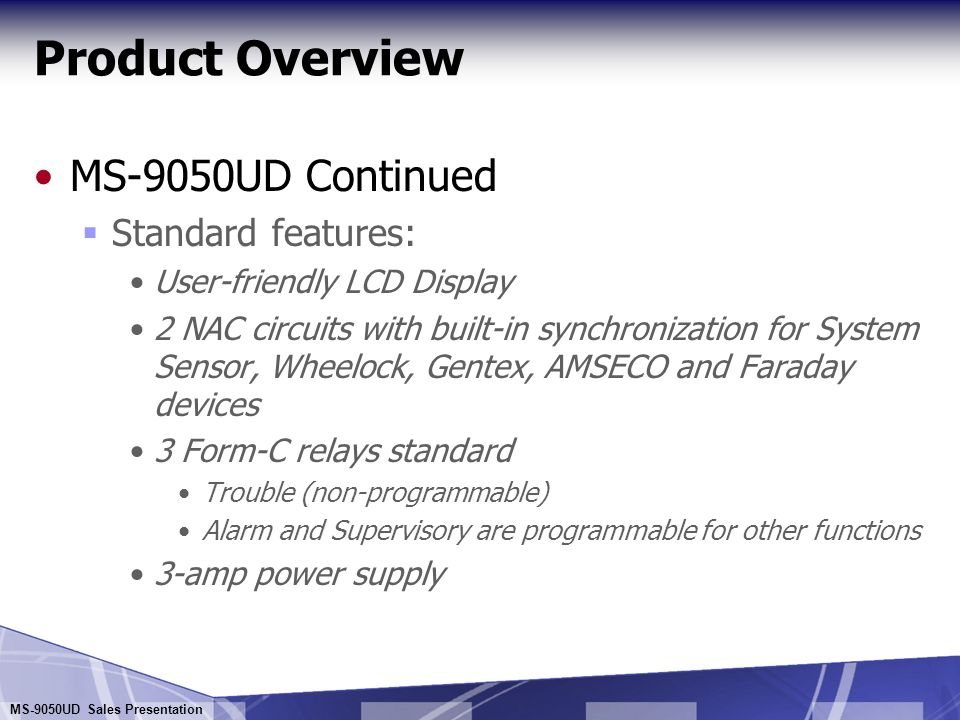 MS-9050UD Sales Presentation Product Overview MS-9050UD Continued  Look and feel of larger Fire-Lite addressable panels  Menus and selections follow standard Fire-Lite panels and reduce training required  Support for 50 addressable devices of any type on one signaling line circuit