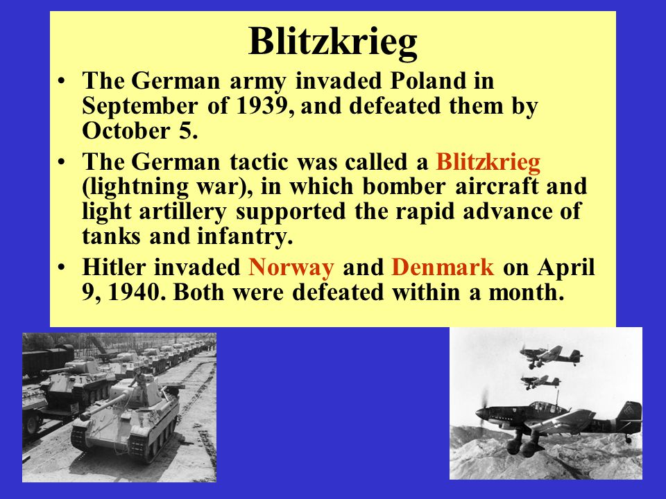 Blitzkrieg The German army invaded Poland in September of 1939, and defeated them by October 5.