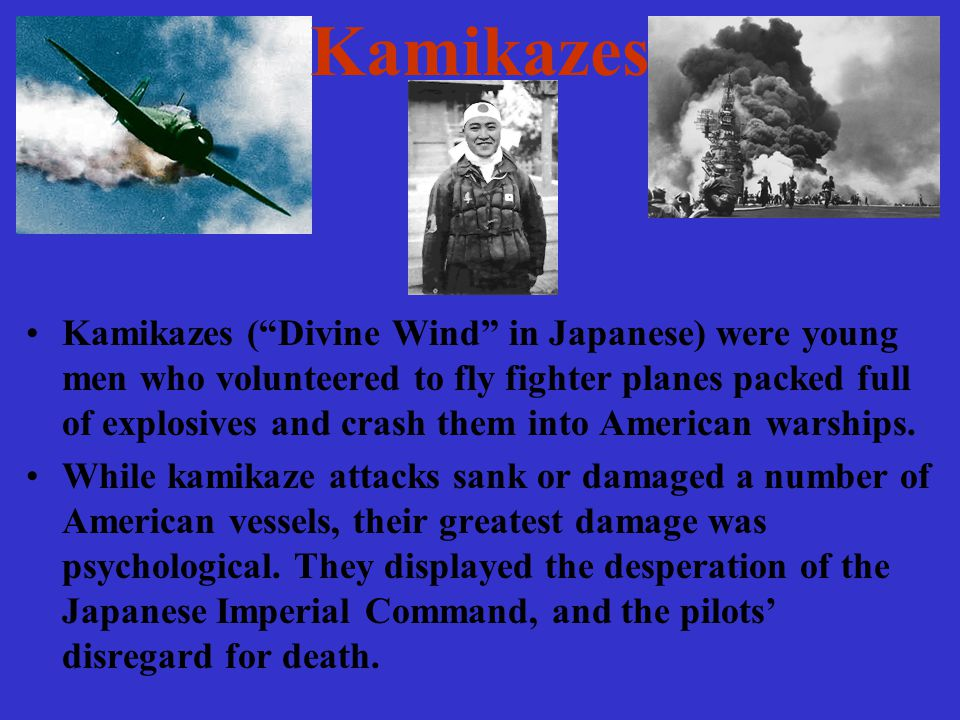 Kamikazes Kamikazes ( Divine Wind in Japanese) were young men who volunteered to fly fighter planes packed full of explosives and crash them into American warships.