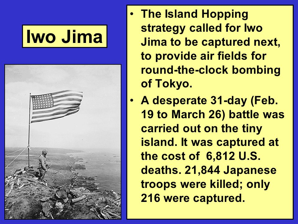 Iwo Jima The Island Hopping strategy called for Iwo Jima to be captured next, to provide air fields for round-the-clock bombing of Tokyo.