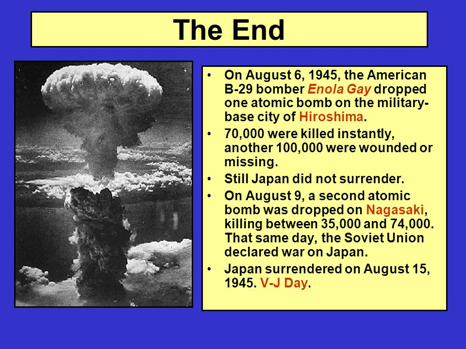 The End On August 6, 1945, the American B-29 bomber Enola Gay dropped one atomic bomb on the military- base city of Hiroshima.