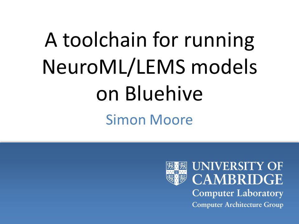 A toolchain for running NeuroML/LEMS models on Bluehive Simon Moore