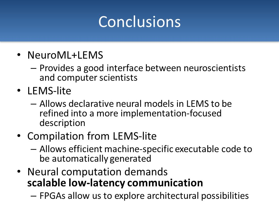 Conclusions NeuroML+LEMS – Provides a good interface between neuroscientists and computer scientists LEMS-lite – Allows declarative neural models in LEMS to be refined into a more implementation-focused description Compilation from LEMS-lite – Allows efficient machine-specific executable code to be automatically generated Neural computation demands scalable low-latency communication – FPGAs allow us to explore architectural possibilities